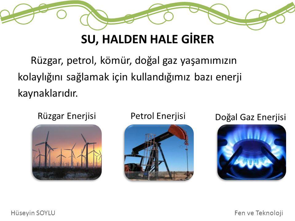 SU, HALDEN HALE GİRER Fen ve TeknolojiHüseyin SOYLU Rüzgar, petrol, kömür, doğal gaz yaşamımızın kolaylığını sağlamak için kullandığımız bazı enerji k