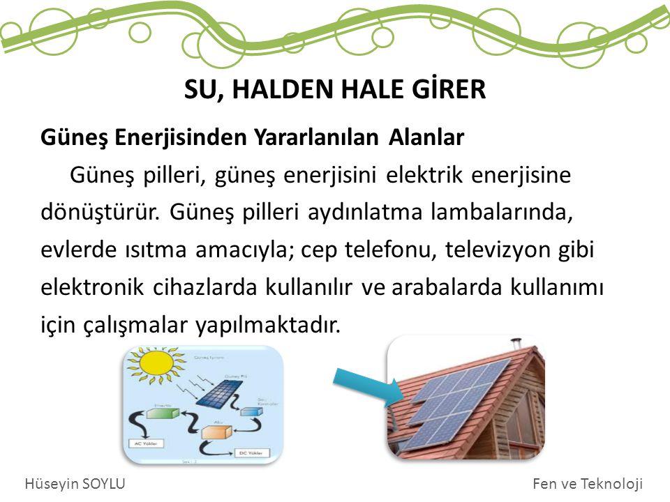 SU, HALDEN HALE GİRER Fen ve TeknolojiHüseyin SOYLU Güneş Enerjisinden Yararlanılan Alanlar Güneş pilleri, güneş enerjisini elektrik enerjisine dönüşt