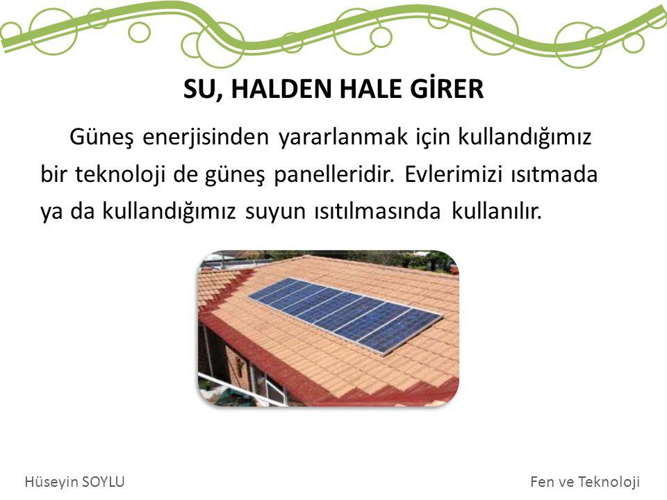 SU, HALDEN HALE GİRER Fen ve TeknolojiHüseyin SOYLU Güneş enerjisinden yararlanmak için kullandığımız bir teknoloji de güneş panelleridir. Evlerimizi