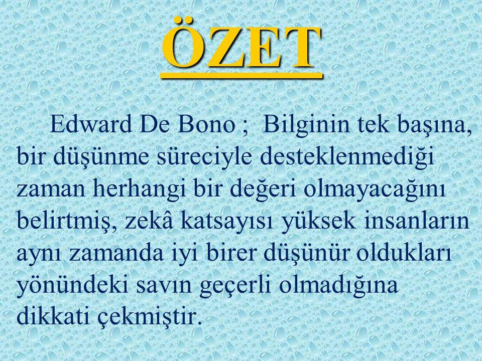 ÖZET Edward De Bono ; Bilginin tek başına, bir düşünme süreciyle desteklenmediği zaman herhangi bir değeri olmayacağını belirtmiş, zekâ katsayısı yüks