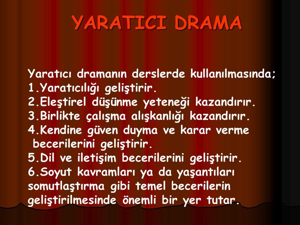 YARATICI DRAMA Yaratıcı dramanın derslerde kullanılmasında; 1.Yaratıcılığı geliştirir. 2.Eleştirel düşünme yeteneği kazandırır. 3.Birlikte çalışma alı