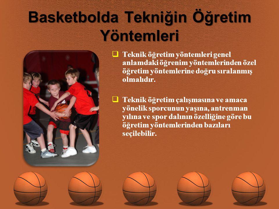 Basketbolda Tekniğin Öğretim Yöntemleri  Teknik öğretim yöntemleri genel anlamdaki öğrenim yöntemlerinden özel öğretim yöntemlerine doğru sıralanmış olmalıdır.
