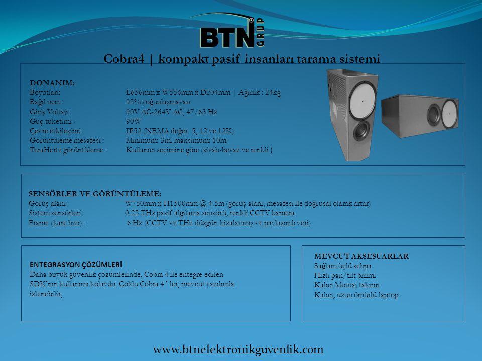 Cobra5 | kompakt pasif insanları tarama sistemi DONANIM: Boyutları: L950mm x W684mm x D311mm | Ağırlık : 50kg Bağıl nem : 95% yoğunlaşmayan Giriş Voltajı : 20V DC-28V DC, 3A Akım Güç tüketimi : 80W Çevre etkileşimi: IP65 (NEMA değer 4 güç) Görüntüleme mesafesi : Minimum: 6m, maksimum: 15m TeraHertz görüntüleme : Kullanıcı seçimine göre (siyah-beyaz ve renkli ) SENSÖRLER VE GÖRÜNTÜLEME: Görüş alanı : W1m (W) x 1m (H) @ 10m (görüş alanı, mesafesi ile doğrusal olarak artar) Sistem sensörleri : +/-20 GHz bant genişliği ile 0.25 THz pasif algılama sensörü, renkli CCTV kamera Frame (kare hızı) : 6 Hz (CCTV ve THz düzgün hizalanmış ve paylaşımlı veri) ENTEGRASYON ÇÖZÜMLERİ Daha büyük güvenlik çözümlerinde, Cobra 5 ile entegre edilen SDK'nın kullanımı kolaydır.