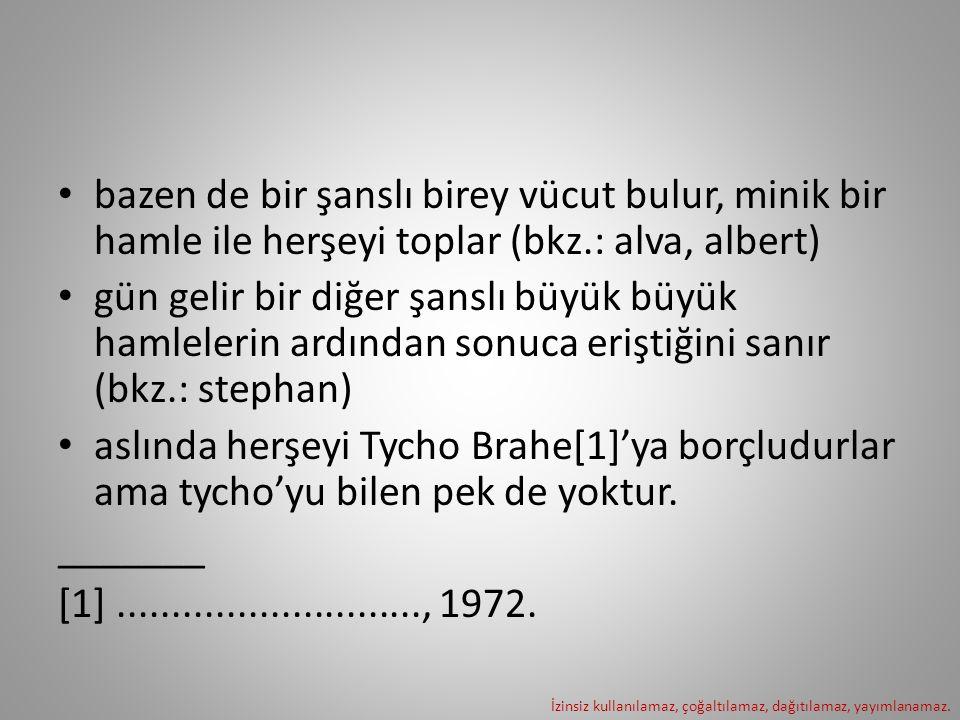 bazen de bir şanslı birey vücut bulur, minik bir hamle ile herşeyi toplar (bkz.: alva, albert) gün gelir bir diğer şanslı büyük büyük hamlelerin ardından sonuca eriştiğini sanır (bkz.: stephan) aslında herşeyi Tycho Brahe[1]'ya borçludurlar ama tycho'yu bilen pek de yoktur.