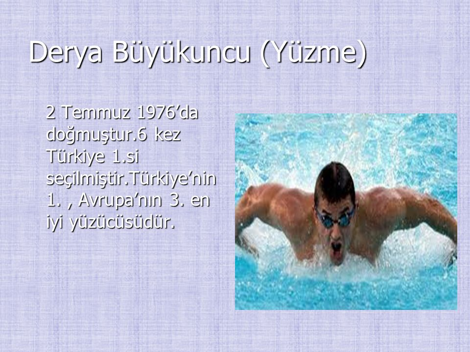Derya Büyükuncu (Yüzme) 2 Temmuz 1976'da doğmuştur.6 kez Türkiye 1.si seçilmiştir.Türkiye'nin 1., Avrupa'nın 3. en iyi yüzücüsüdür. 2 Temmuz 1976'da d
