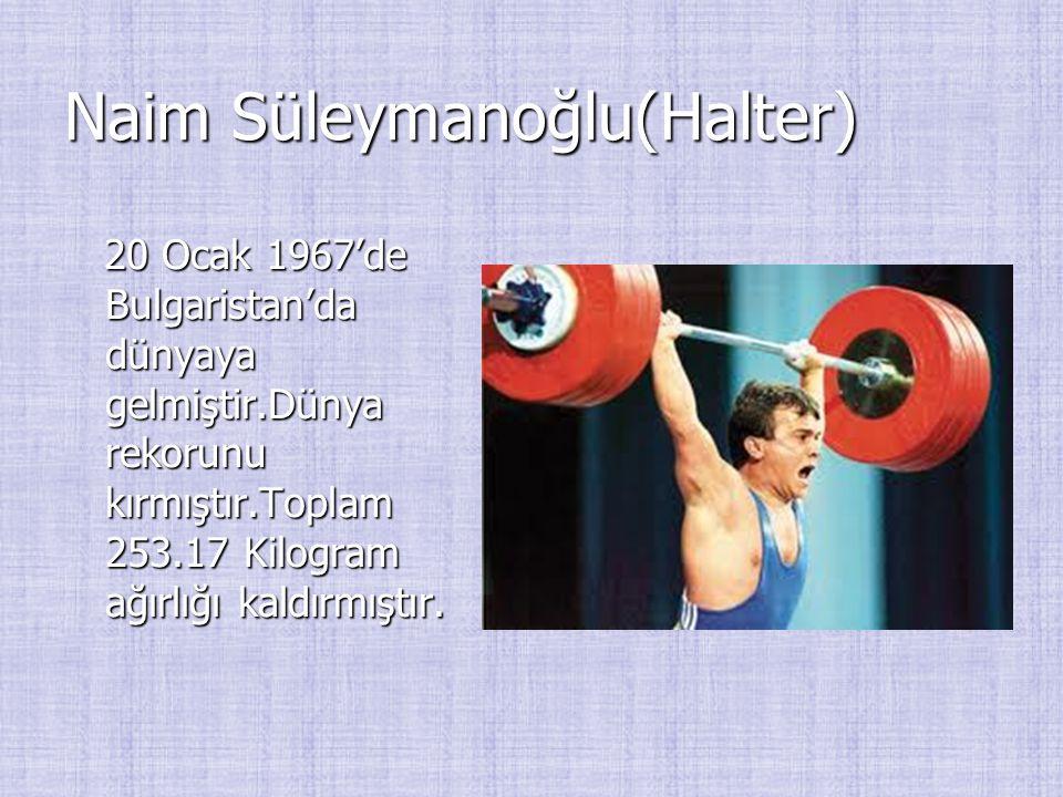 Naim Süleymanoğlu(Halter) 20 Ocak 1967'de Bulgaristan'da dünyaya gelmiştir.Dünya rekorunu kırmıştır.Toplam 253.17 Kilogram ağırlığı kaldırmıştır. 20 O