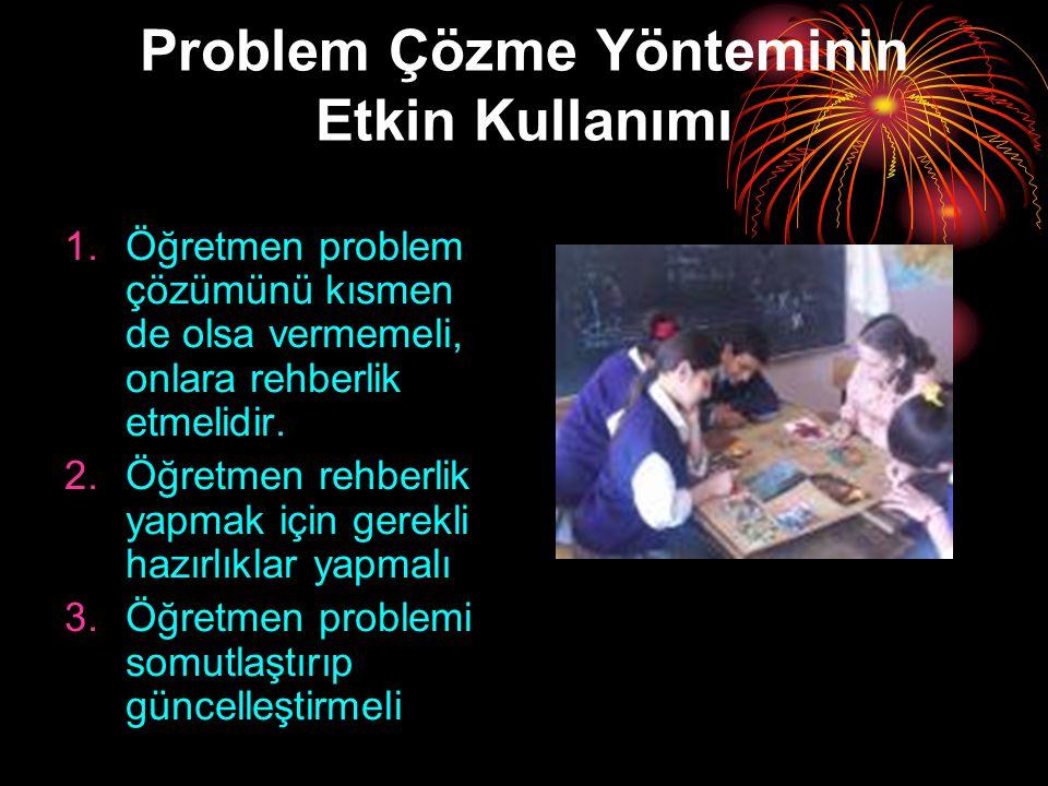 Problem Çözme Yönteminin Etkin Kullanımı 1.Öğretmen problem çözümünü kısmen de olsa vermemeli, onlara rehberlik etmelidir. 2.Öğretmen rehberlik yapmak