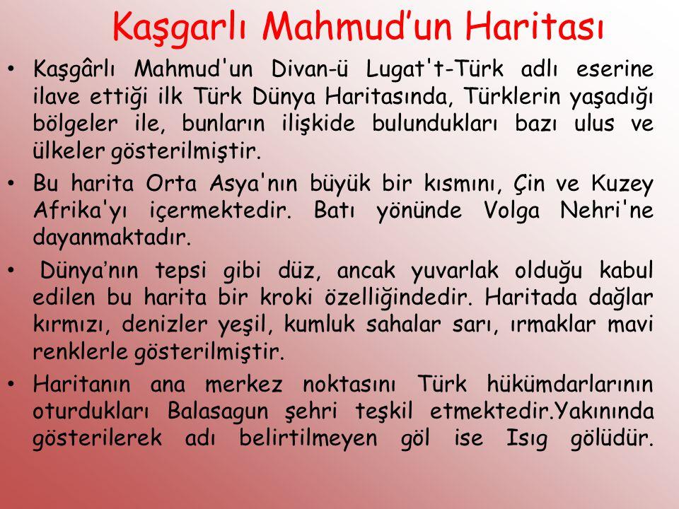 Kaşgarlı Mahmud'un Haritası Kaşgârlı Mahmud'un Divan-ü Lugat't-Türk adlı eserine ilave ettiği ilk Türk Dünya Haritasında, Türklerin yaşadığı bölgeler
