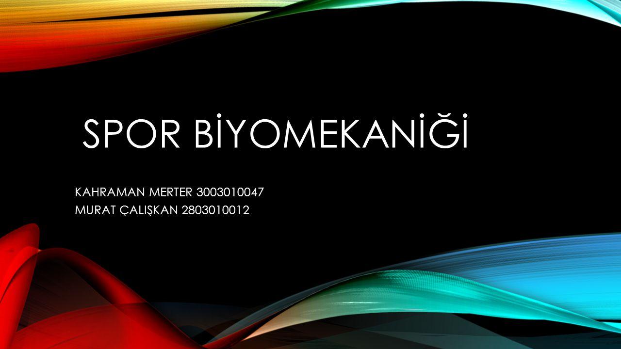 SPOR BİYOMEKANİĞİ KAHRAMAN MERTER 3003010047 MURAT ÇALIŞKAN 2803010012