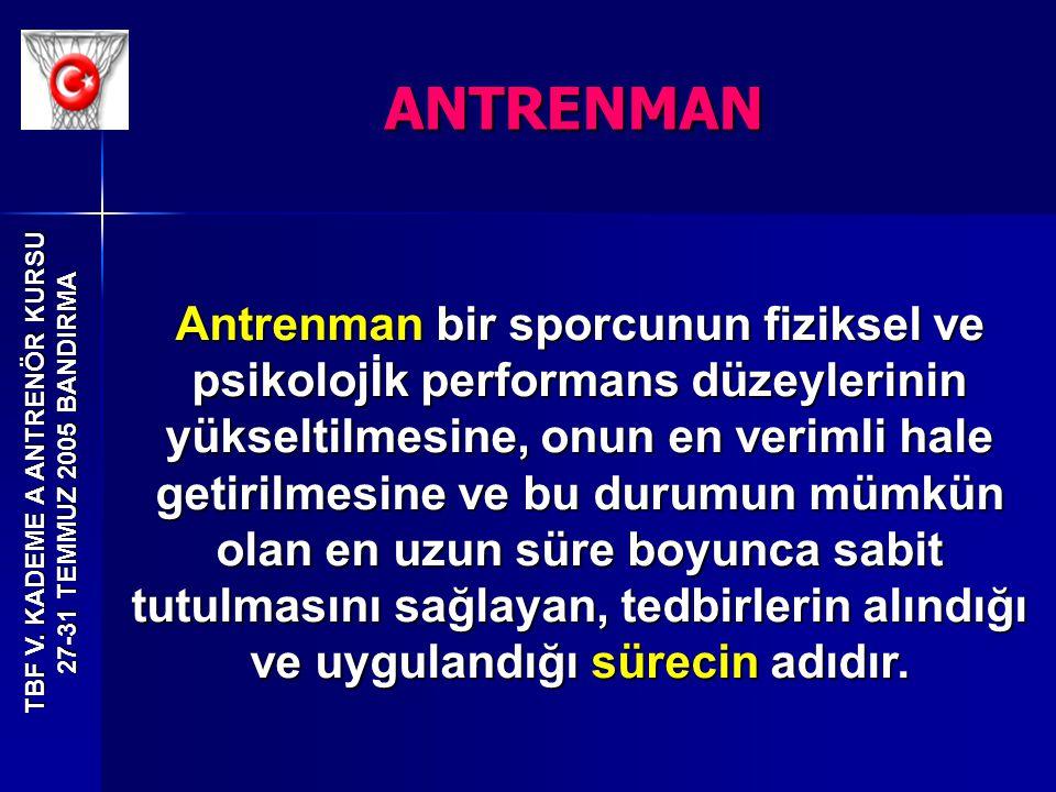 TBF V. KADEME A ANTRENÖR KURSU 27-31 TEMMUZ 2005 BANDIRMA Antrenman bir sporcunun fiziksel ve psikolojİk performans düzeylerinin yükseltilmesine, onun