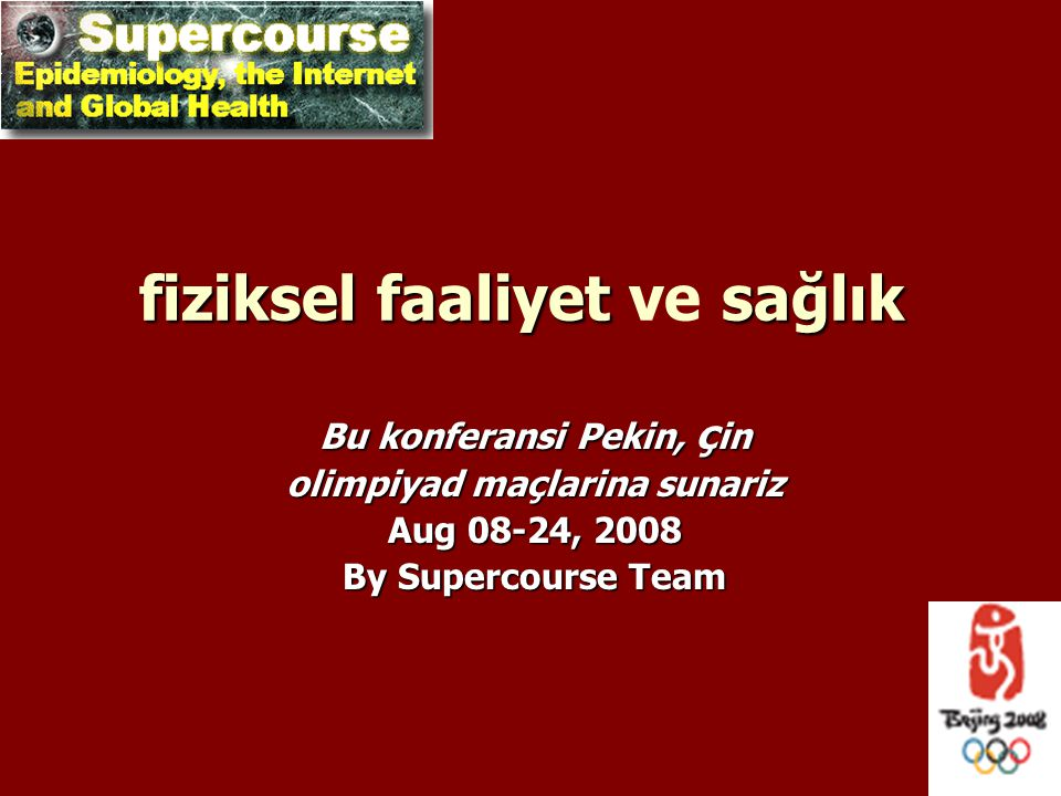 fizikselfaaliyet sağlık fiziksel faaliyet ve sağlık Bu konferansi Pekin, ç in olimpiyad maçlarina sunariz Aug 08-24, 2008 By Supercourse Team
