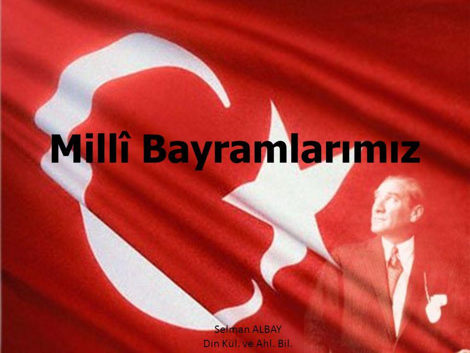 Millî Bayramlarımız Selman ALBAY Din Kül. ve Ahl. Bil.