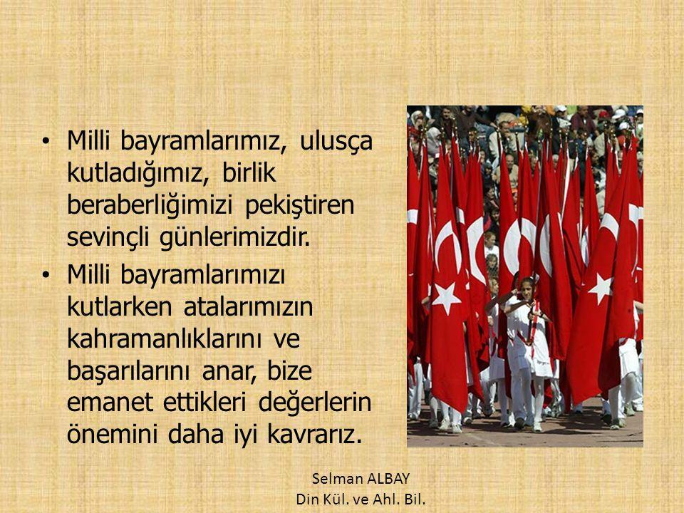 Milli bayramlarımız, ulusça kutladığımız, birlik beraberliğimizi pekiştiren sevinçli günlerimizdir. Milli bayramlarımızı kutlarken atalarımızın kahram