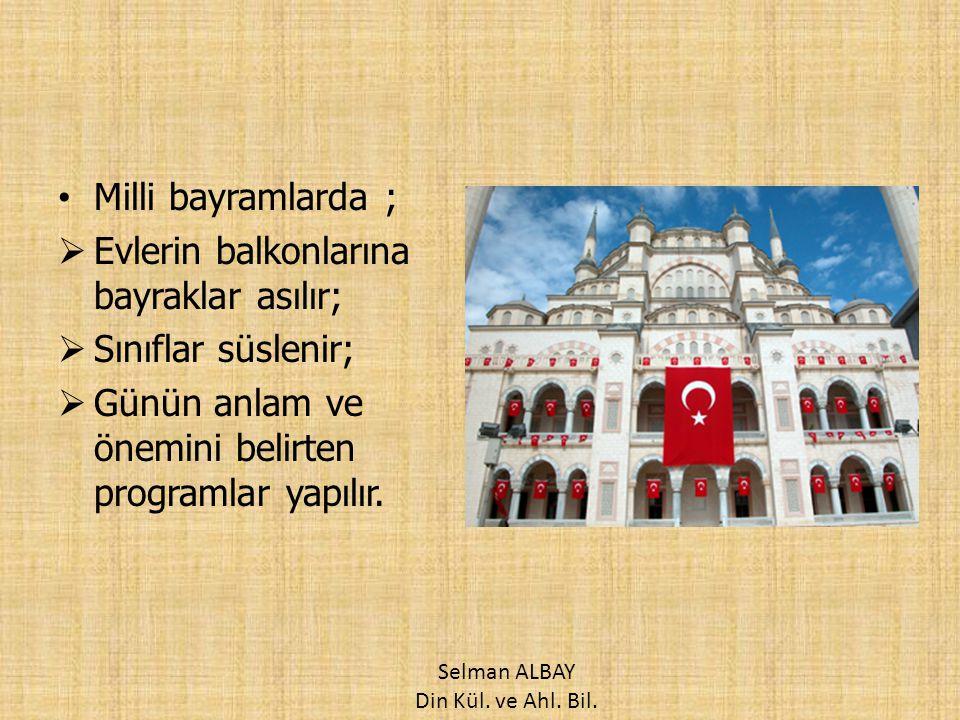 Resmi olarak kutladığımız milli bayramlarımız şunlardır: 1.23 Nisan Ulusal Egemenlik ve Çocuk Bayramı 2.19 Mayıs Atatürk'ü Anma, Gençlik ve Spor Bayramı 3.30 Ağustos Zafer Bayramı 4.29 Ekim Cumhuriyet Bayramı Selman ALBAY Din Kül.