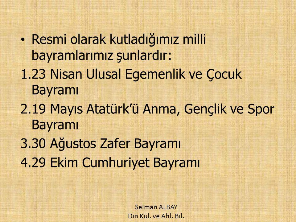 Resmi olarak kutladığımız milli bayramlarımız şunlardır: 1.23 Nisan Ulusal Egemenlik ve Çocuk Bayramı 2.19 Mayıs Atatürk'ü Anma, Gençlik ve Spor Bayra