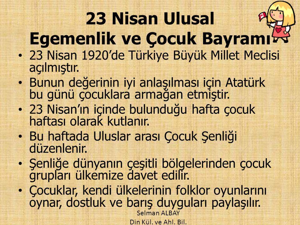 23 Nisan Ulusal Egemenlik ve Çocuk Bayramı 23 Nisan 1920'de Türkiye Büyük Millet Meclisi açılmıştır. Bunun değerinin iyi anlaşılması için Atatürk bu g