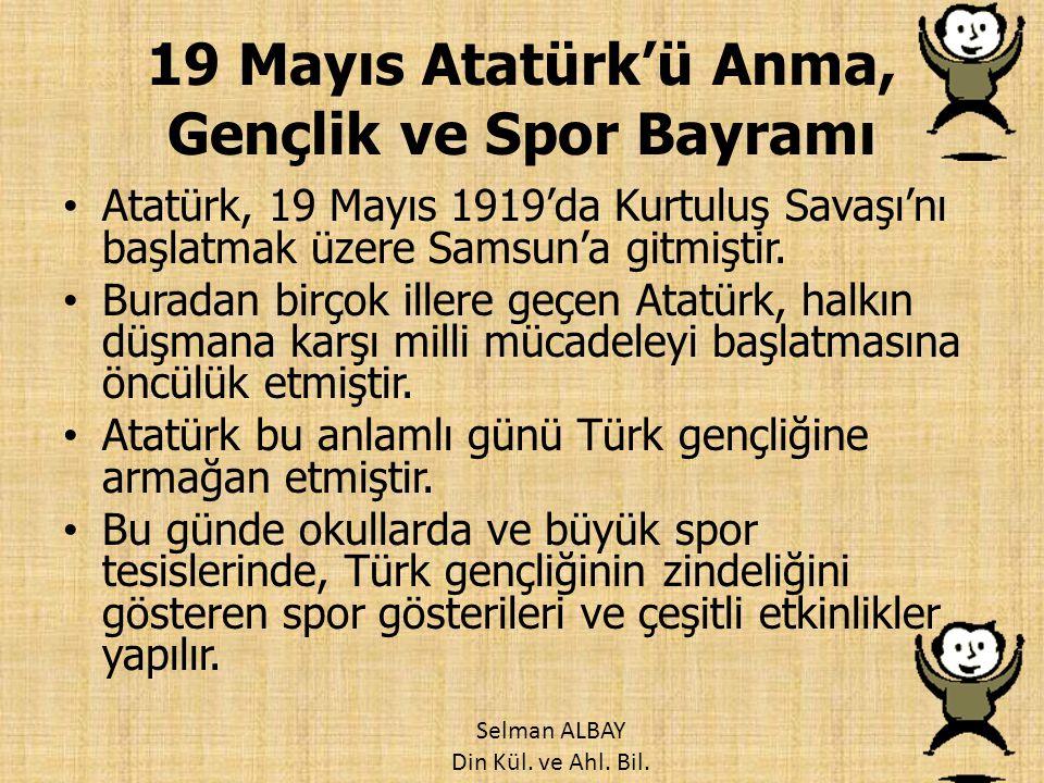 19 Mayıs Atatürk'ü Anma, Gençlik ve Spor Bayramı Atatürk, 19 Mayıs 1919'da Kurtuluş Savaşı'nı başlatmak üzere Samsun'a gitmiştir. Buradan birçok iller