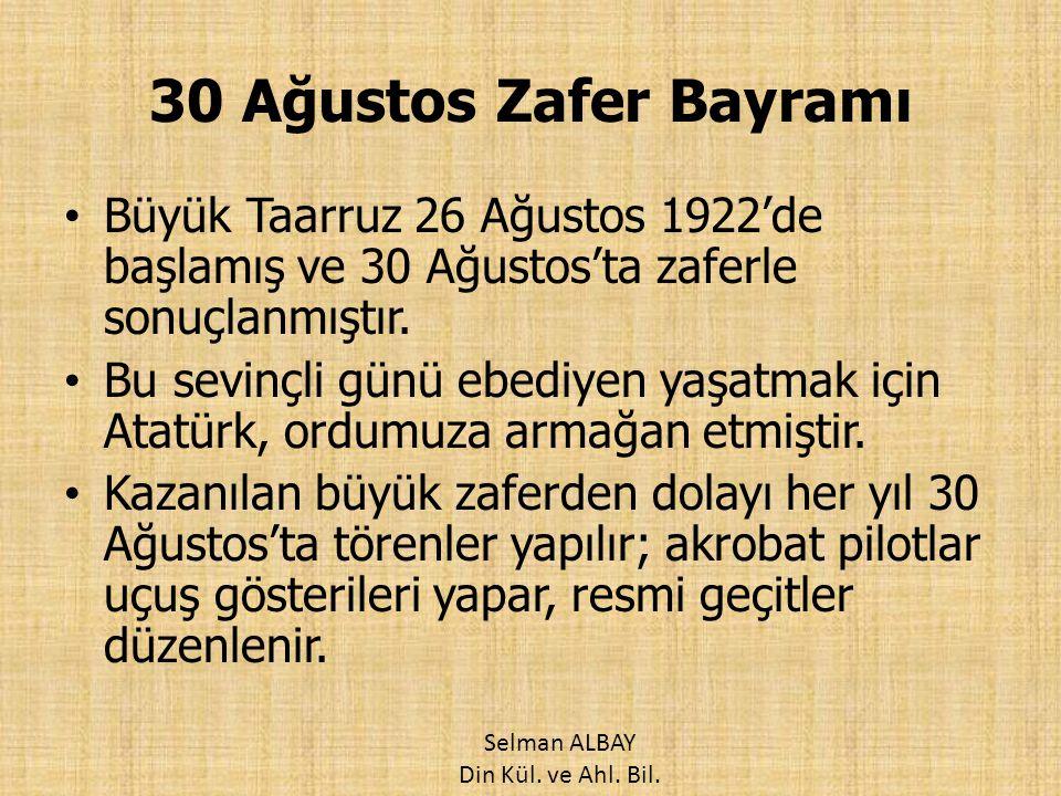 30 Ağustos Zafer Bayramı Büyük Taarruz 26 Ağustos 1922'de başlamış ve 30 Ağustos'ta zaferle sonuçlanmıştır. Bu sevinçli günü ebediyen yaşatmak için At