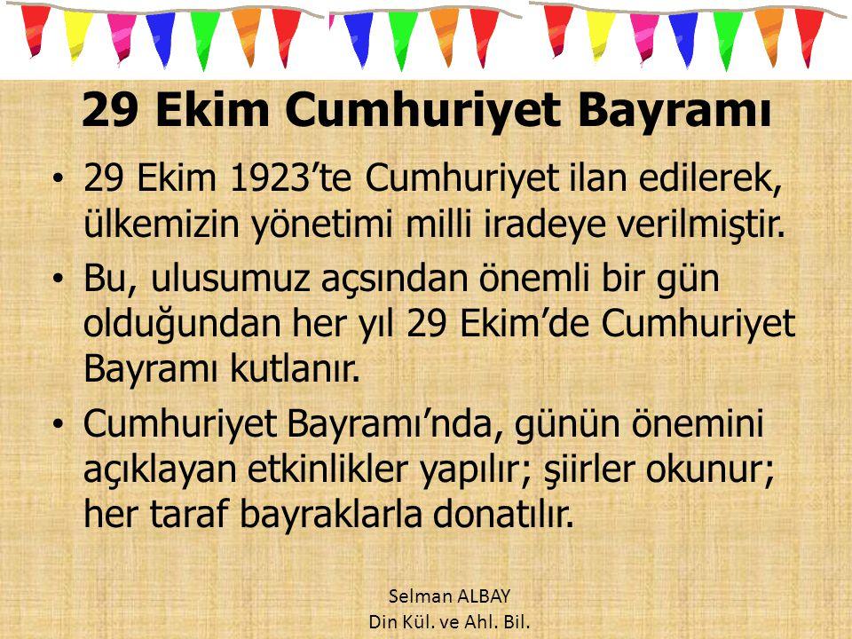 29 Ekim Cumhuriyet Bayramı 29 Ekim 1923'te Cumhuriyet ilan edilerek, ülkemizin yönetimi milli iradeye verilmiştir. Bu, ulusumuz açsından önemli bir gü