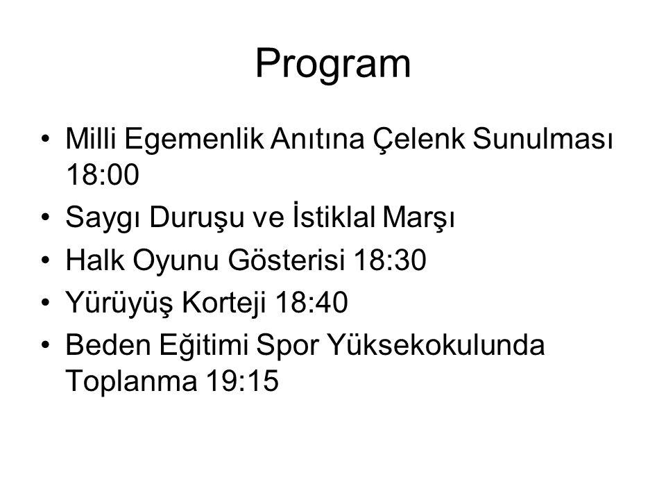 Program Milli Egemenlik Anıtına Çelenk Sunulması 18:00 Saygı Duruşu ve İstiklal Marşı Halk Oyunu Gösterisi 18:30 Yürüyüş Korteji 18:40 Beden Eğitimi Spor Yüksekokulunda Toplanma 19:15