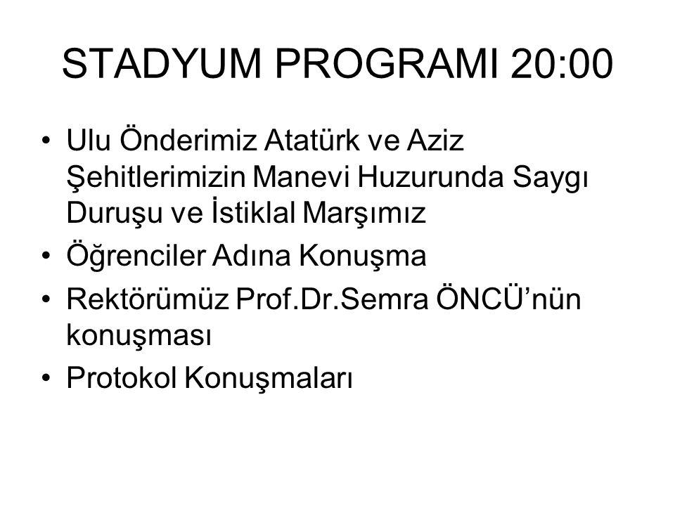STADYUM PROGRAMI 20:00 Ulu Önderimiz Atatürk ve Aziz Şehitlerimizin Manevi Huzurunda Saygı Duruşu ve İstiklal Marşımız Öğrenciler Adına Konuşma Rektörümüz Prof.Dr.Semra ÖNCÜ'nün konuşması Protokol Konuşmaları