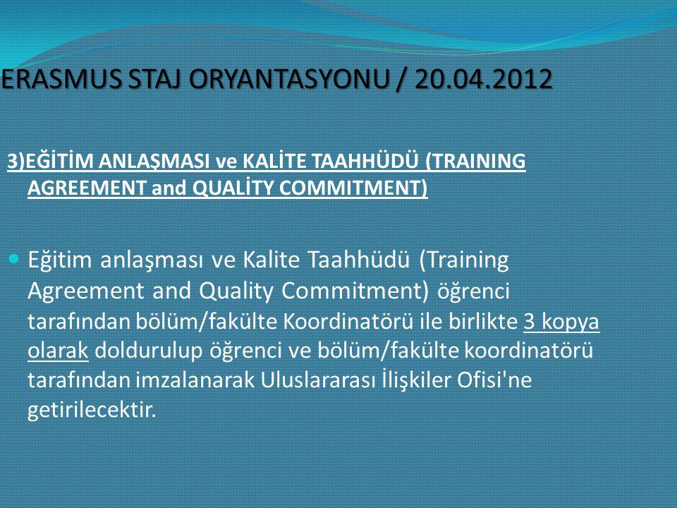 ERASMUS STAJ ORYANTASYONU / 20.04.2012 3)EĞİTİM ANLAŞMASI ve KALİTE TAAHHÜDÜ (TRAINING AGREEMENT and QUALİTY COMMITMENT) Eğitim anlaşması ve Kalite Taahhüdü (Training Agreement and Quality Commitment) öğrenci tarafından bölüm/fakülte Koordinatörü ile birlikte 3 kopya olarak doldurulup öğrenci ve bölüm/fakülte koordinatörü tarafından imzalanarak Uluslararası İlişkiler Ofisi ne getirilecektir.