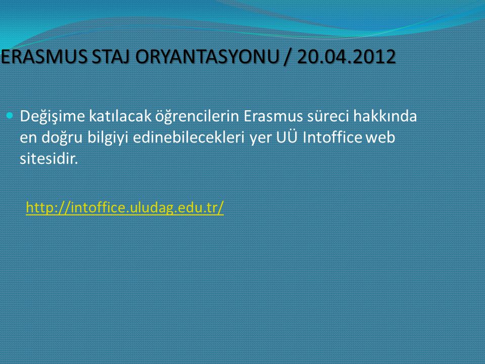 ERASMUS STAJ ORYANTASYONU / 20.04.2012 Değişime katılacak öğrencilerin Erasmus süreci hakkında en doğru bilgiyi edinebilecekleri yer UÜ Intoffice web sitesidir.