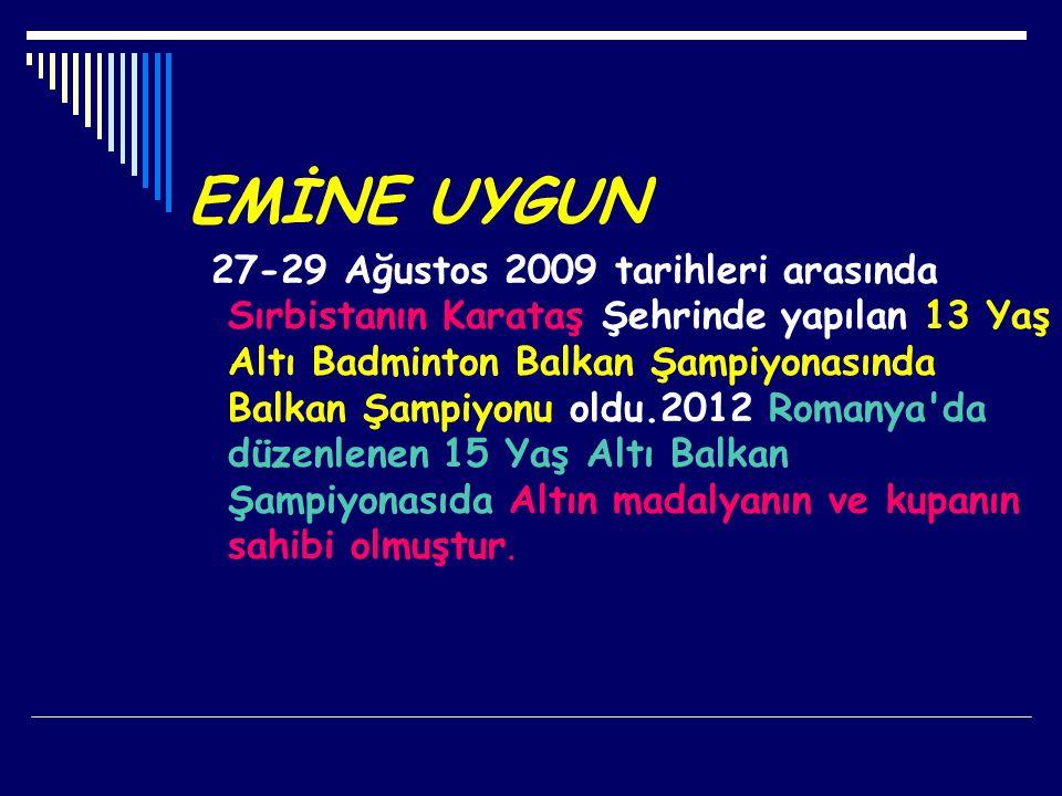 EMİNE UYGUN 27-29 Ağustos 2009 tarihleri arasında Sırbistanın Karataş Şehrinde yapılan 13 Yaş Altı Badminton Balkan Şampiyonasında Balkan Şampiyonu ol