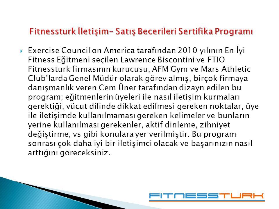  Exercise Council on America tarafından 2010 yılının En İyi Fitness Eğitmeni seçilen Lawrence Biscontini ve FTIO Fitnessturk firmasının kurucusu, AFM Gym ve Mars Athletic Club'larda Genel Müdür olarak görev almış, birçok firmaya danışmanlık veren Cem Üner tarafından dizayn edilen bu program; eğitmenlerin üyeleri ile nasıl iletişim kurmaları gerektiği, vücut dilinde dikkat edilmesi gereken noktalar, üye ile iletişimde kullanılmaması gereken kelimeler ve bunların yerine kullanılması gerekenler, aktif dinleme, zihniyet değiştirme, vs gibi konulara yer verilmiştir.