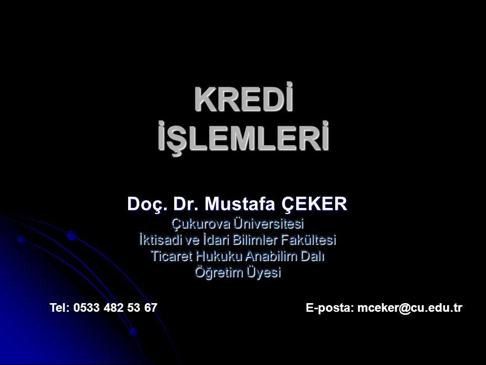 KREDİ İŞLEMLERİ Doç. Dr. Mustafa ÇEKER Çukurova Üniversitesi İktisadi ve İdari Bilimler Fakültesi Ticaret Hukuku Anabilim Dalı Öğretim Üyesi Tel: 0533