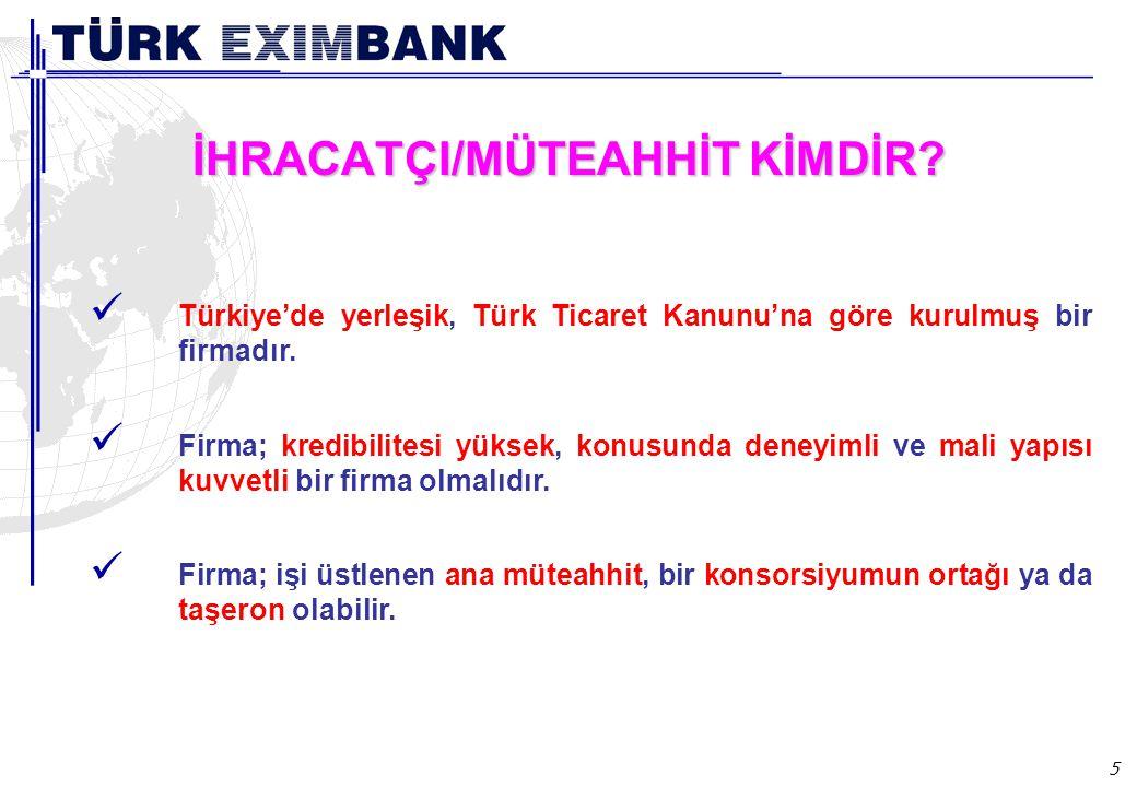 5 İHRACATÇI/MÜTEAHHİT KİMDİR? Türkiye'de yerleşik, Türk Ticaret Kanunu'na göre kurulmuş bir firmadır. Firma; kredibilitesi yüksek, konusunda deneyimli