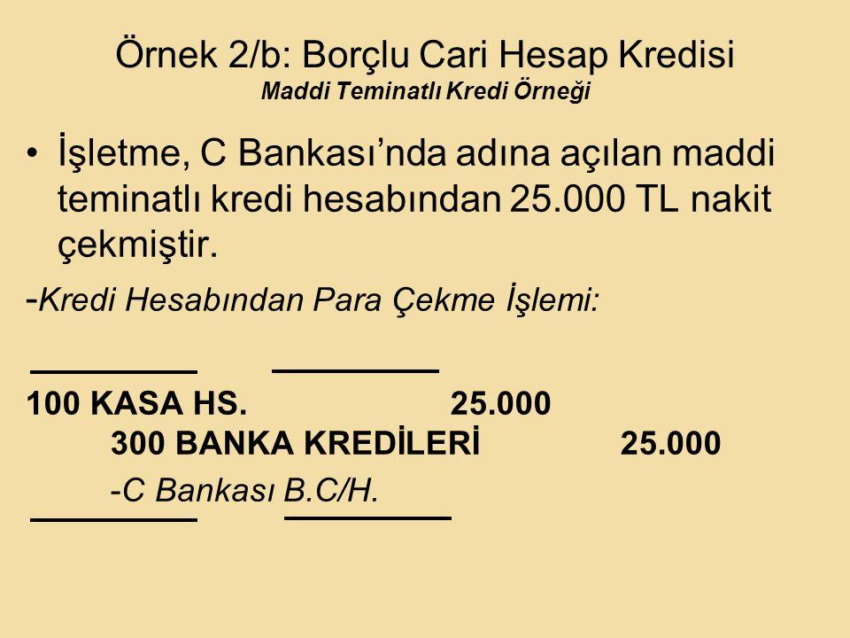 Örnek 2/b: Borçlu Cari Hesap Kredisi Maddi Teminatlı Kredi Örneği İşletme, C Bankası'nda adına açılan maddi teminatlı kredi hesabından 25.000 TL nakit çekmiştir.