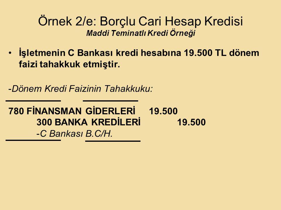 Örnek 2/e: Borçlu Cari Hesap Kredisi Maddi Teminatlı Kredi Örneği İşletmenin C Bankası kredi hesabına 19.500 TL dönem faizi tahakkuk etmiştir.