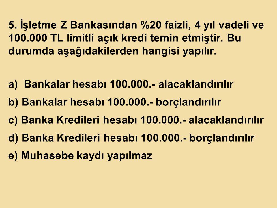 5.İşletme Z Bankasından %20 faizli, 4 yıl vadeli ve 100.000 TL limitli açık kredi temin etmiştir.