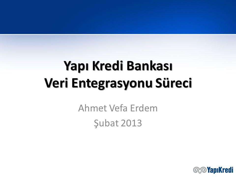 Yapı Kredi Bankası Veri Entegrasyonu Süreci Ahmet Vefa Erdem Şubat 2013
