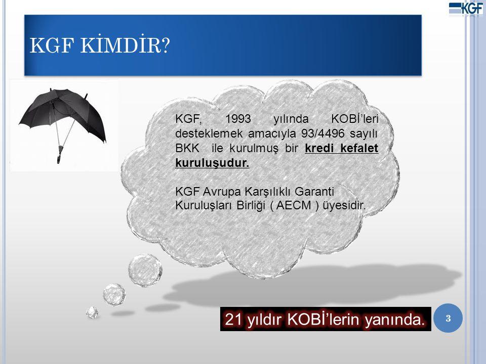 KGF KİMDİR? 3 KGF, 1993 yılında KOBİ'leri desteklemek amacıyla 93/4496 sayılı BKK ile kurulmuş bir kredi kefalet kuruluşudur. KGF Avrupa Karşılıklı Ga