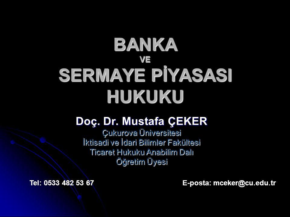 BANKA VE SERMAYE PİYASASI HUKUKU Doç. Dr. Mustafa ÇEKER Çukurova Üniversitesi İktisadi ve İdari Bilimler Fakültesi Ticaret Hukuku Anabilim Dalı Öğreti