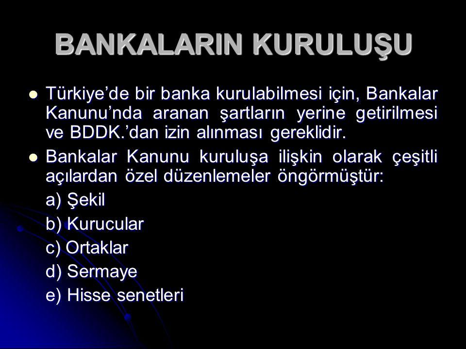 BANKALARIN KURULUŞU Türkiye'de bir banka kurulabilmesi için, Bankalar Kanunu'nda aranan şartların yerine getirilmesi ve BDDK.'dan izin alınması gerekl