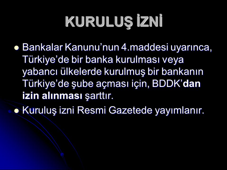 Bankalar Kanunu'nun 4.maddesi uyarınca, Türkiye'de bir banka kurulması veya yabancı ülkelerde kurulmuş bir bankanın Türkiye'de şube açması için, BDDK'