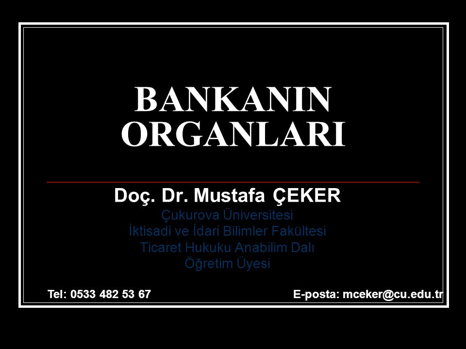 BANKANIN ORGANLARI Doç. Dr. Mustafa ÇEKER Çukurova Üniversitesi İktisadi ve İdari Bilimler Fakültesi Ticaret Hukuku Anabilim Dalı Öğretim Üyesi Tel: 0