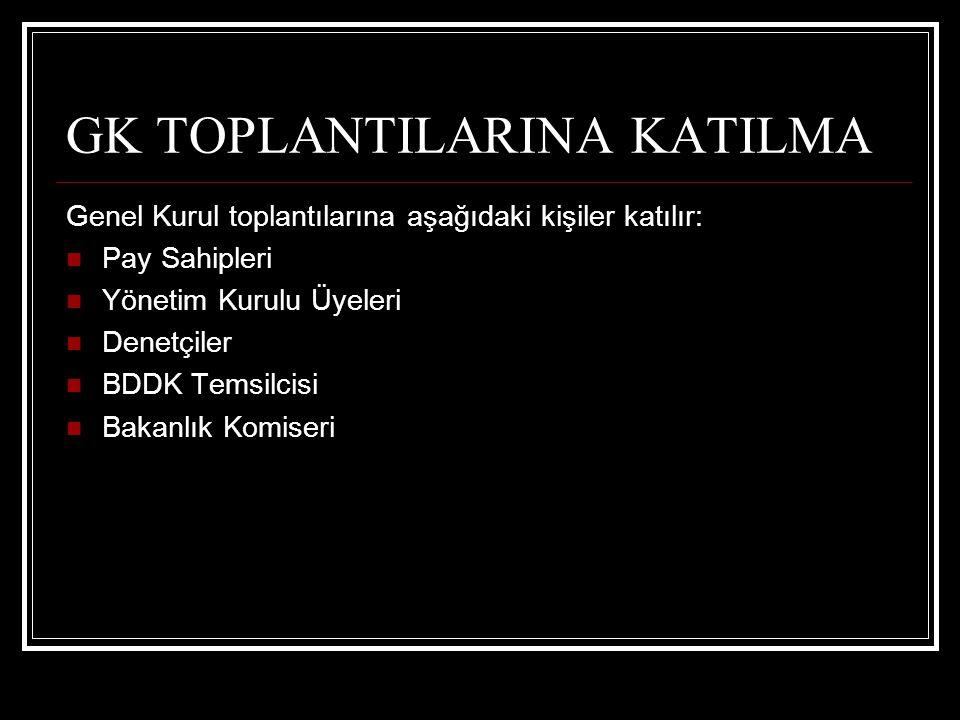 GK TOPLANTILARINA KATILMA Genel Kurul toplantılarına aşağıdaki kişiler katılır: Pay Sahipleri Yönetim Kurulu Üyeleri Denetçiler BDDK Temsilcisi Bakanl
