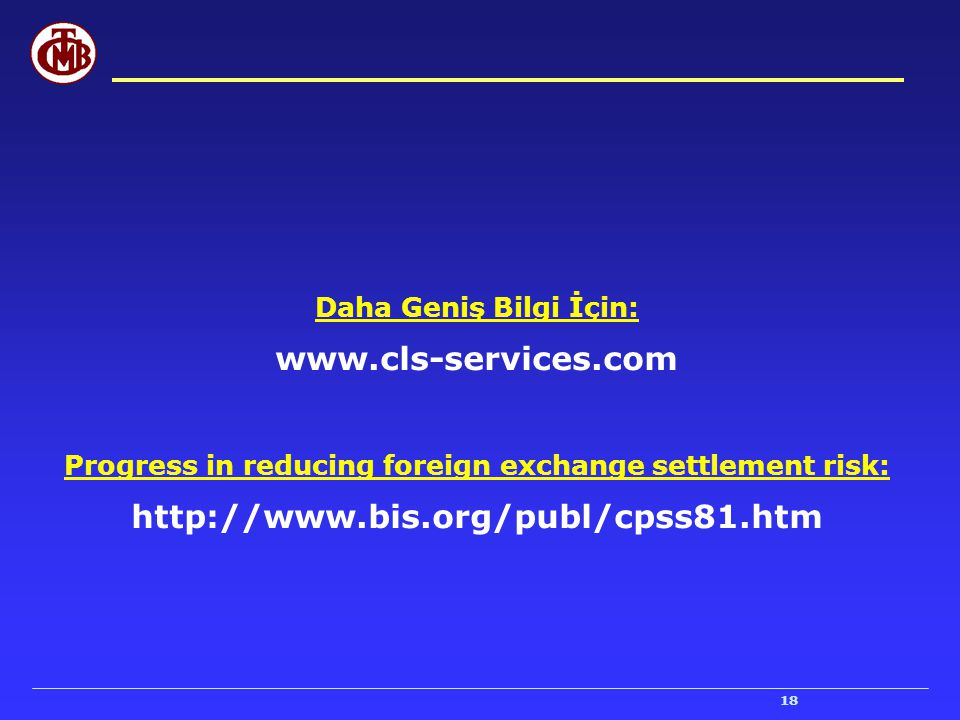 18 Daha Geniş Bilgi İçin: www.cls-services.com Progress in reducing foreign exchange settlement risk: http://www.bis.org/publ/cpss81.htm