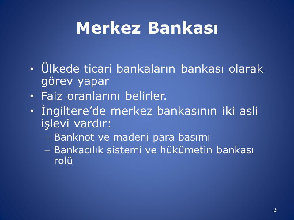 Merkez Bankası Ülkede ticari bankaların bankası olarak görev yapar Faiz oranlarını belirler. İngiltere'de merkez bankasının iki asli işlevi vardır: –