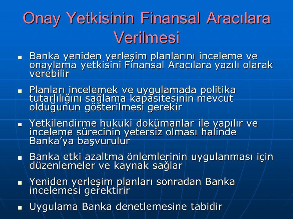 Onay Yetkisinin Finansal Aracılara Verilmesi Banka yeniden yerleşim planlarını inceleme ve onaylama yetkisini Finansal Aracılara yazılı olarak verebilir Banka yeniden yerleşim planlarını inceleme ve onaylama yetkisini Finansal Aracılara yazılı olarak verebilir Planları incelemek ve uygulamada politika tutarlılığını sağlama kapasitesinin mevcut olduğunun gösterilmesi gerekir Planları incelemek ve uygulamada politika tutarlılığını sağlama kapasitesinin mevcut olduğunun gösterilmesi gerekir Yetkilendirme hukuki dokümanlar ile yapılır ve inceleme sürecinin yetersiz olması halinde Banka'ya başvurulur Yetkilendirme hukuki dokümanlar ile yapılır ve inceleme sürecinin yetersiz olması halinde Banka'ya başvurulur Banka etki azaltma önlemlerinin uygulanması için düzenlemeler ve kaynak sağlar Banka etki azaltma önlemlerinin uygulanması için düzenlemeler ve kaynak sağlar Yeniden yerleşim planları sonradan Banka incelemesi gerektirir Yeniden yerleşim planları sonradan Banka incelemesi gerektirir Uygulama Banka denetlemesine tabidir Uygulama Banka denetlemesine tabidir