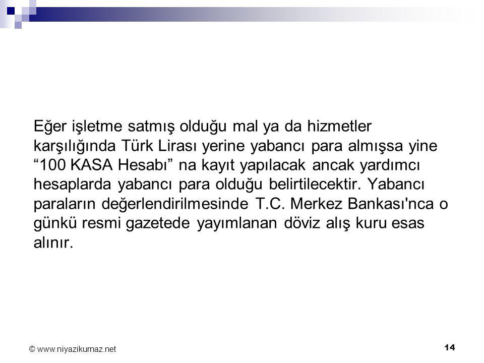 """14 © www.niyazikurnaz.net Eğer işletme satmış olduğu mal ya da hizmetler karşılığında Türk Lirası yerine yabancı para almışsa yine """"100 KASA Hesabı"""" n"""