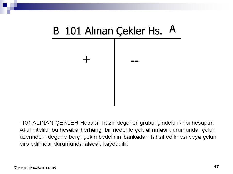 """17 © www.niyazikurnaz.net B A + -- 101 Alınan Çekler Hs. """"101 ALINAN ÇEKLER Hesabı"""" hazır değerler grubu içindeki ikinci hesaptır. Aktif nitelikli bu"""