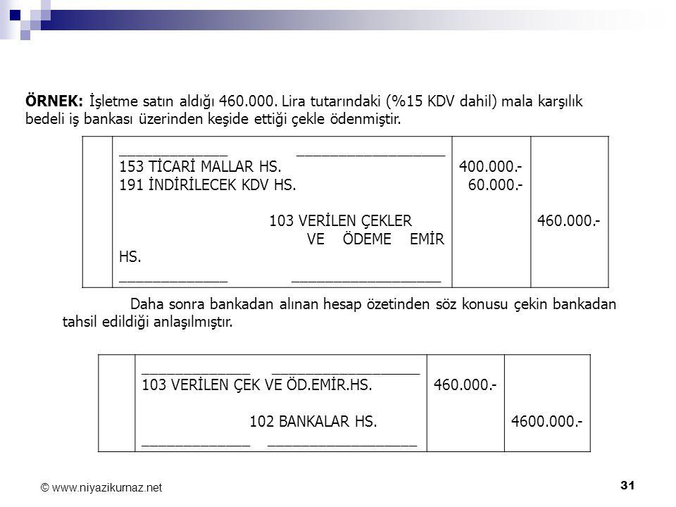 31 © www.niyazikurnaz.net ÖRNEK: İşletme satın aldığı 460.000. Lira tutarındaki (%15 KDV dahil) mala karşılık bedeli iş bankası üzerinden keşide ettiğ