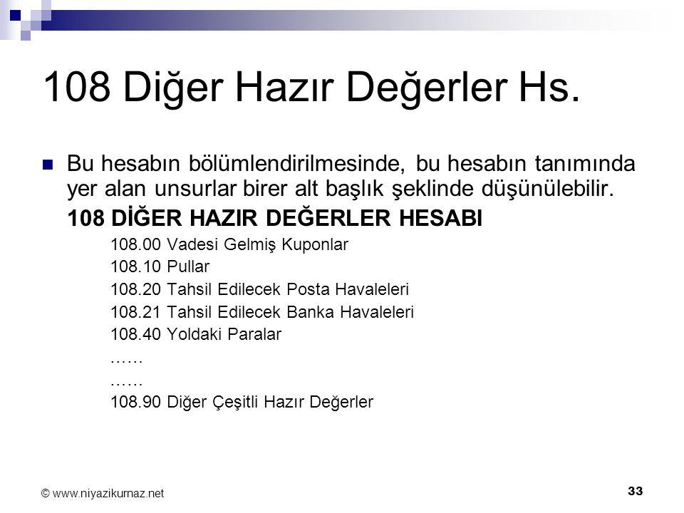 33 © www.niyazikurnaz.net 108 Diğer Hazır Değerler Hs. Bu hesabın bölümlendirilmesinde, bu hesabın tanımında yer alan unsurlar birer alt başlık şeklin