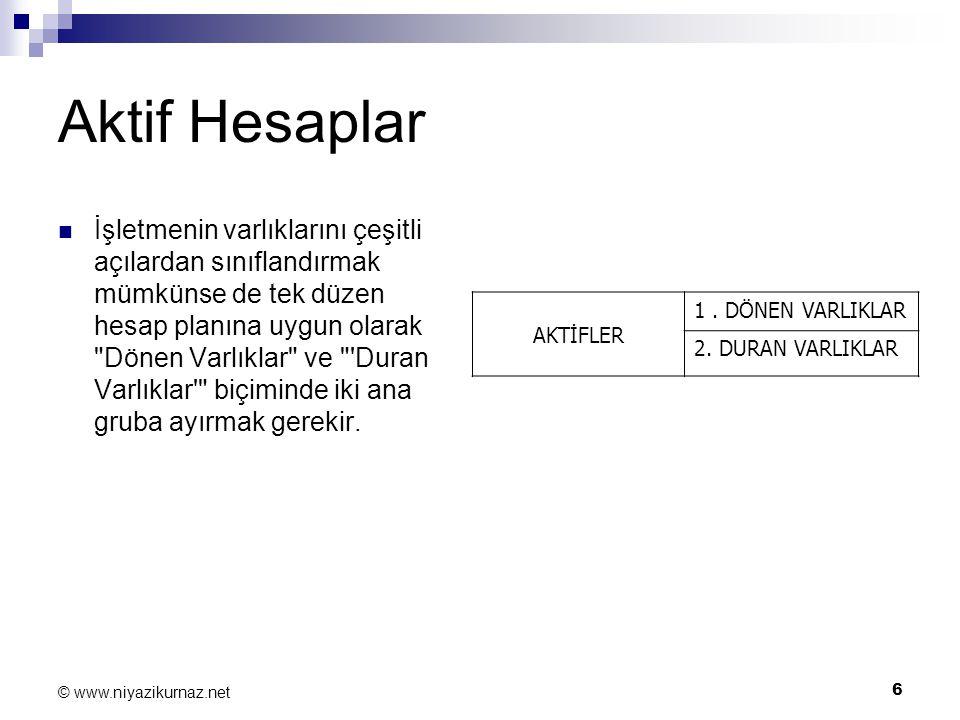 6 © www.niyazikurnaz.net Aktif Hesaplar İşletmenin varlıklarını çeşitli açılardan sınıflandırmak mümkünse de tek düzen hesap planına uygun olarak