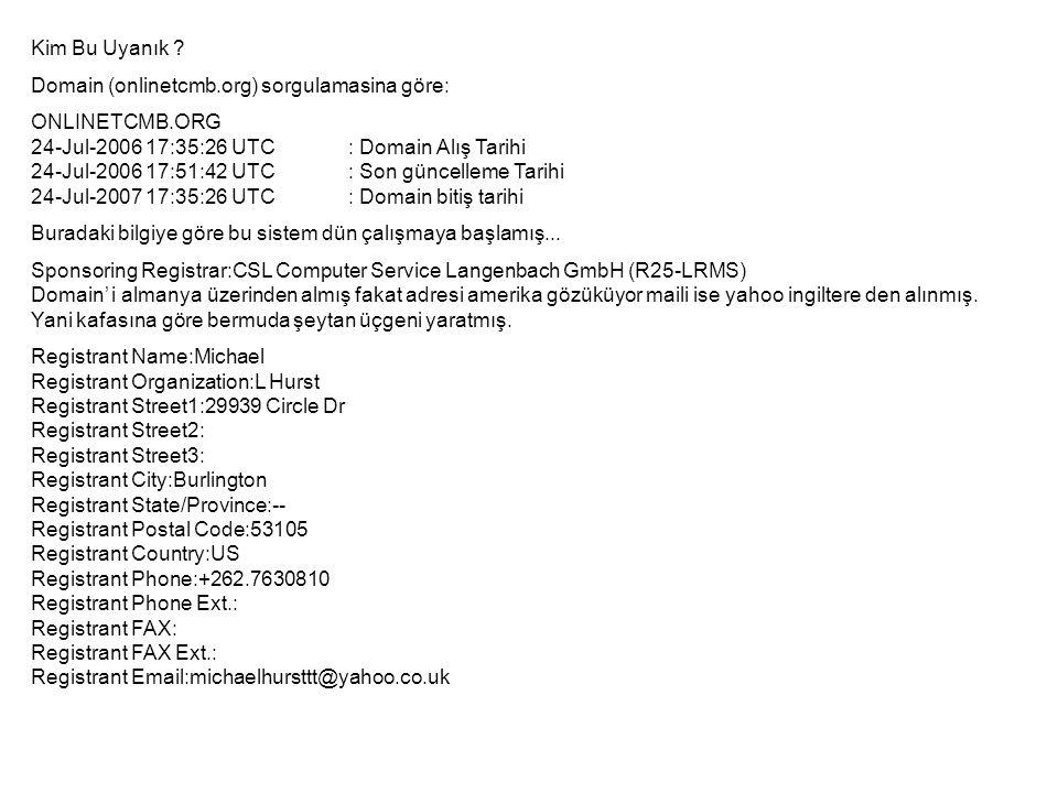 Kim Bu Uyanık ? Domain (onlinetcmb.org) sorgulamasina göre: ONLINETCMB.ORG 24-Jul-2006 17:35:26 UTC: Domain Alış Tarihi 24-Jul-2006 17:51:42 UTC: Son